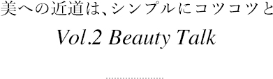 美への近道は、シンプルにコツコツと Vol.2 Beauty Talk